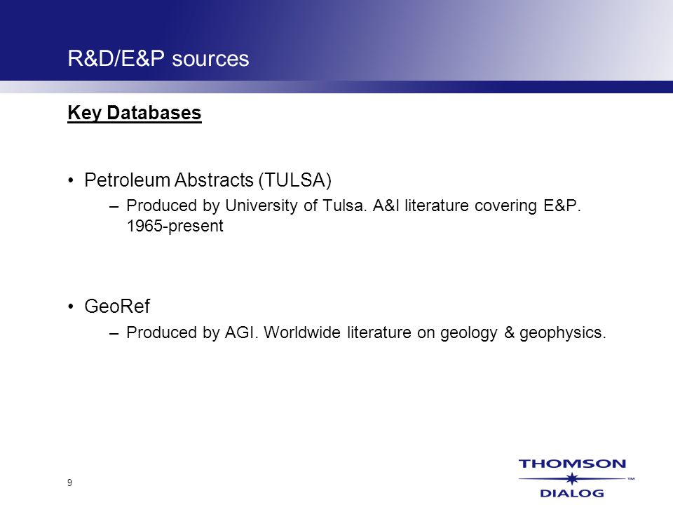 9 R&D/E&P sources Key Databases Petroleum Abstracts (TULSA) –Produced by University of Tulsa.