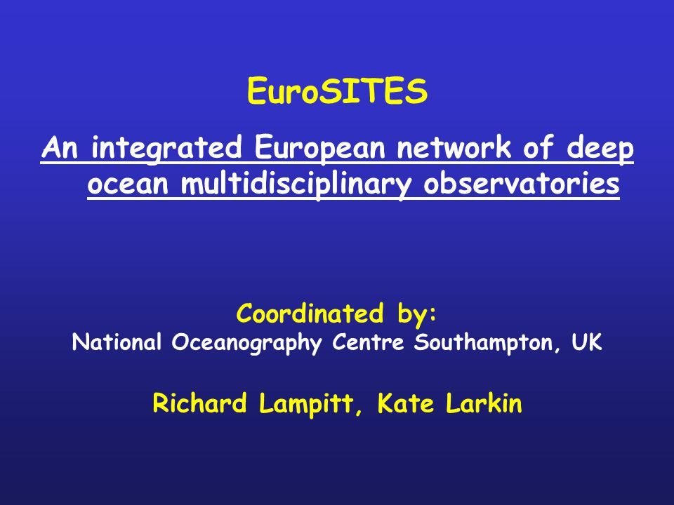 EuroSITES An integrated European network of deep ocean multidisciplinary observatories Coordinated by: National Oceanography Centre Southampton, UK Richard Lampitt, Kate Larkin