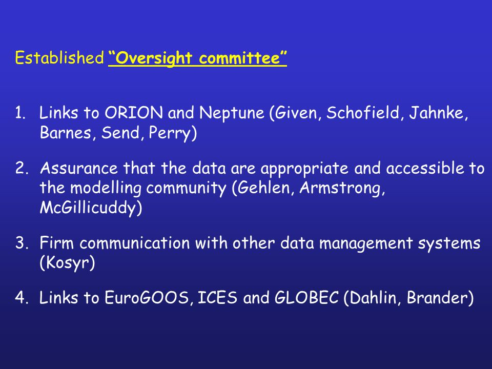 Established Oversight committee 1.Links to ORION and Neptune (Given, Schofield, Jahnke, Barnes, Send, Perry) 2.Assurance that the data are appropriate and accessible to the modelling community (Gehlen, Armstrong, McGillicuddy) 3.Firm communication with other data management systems (Kosyr) 4.Links to EuroGOOS, ICES and GLOBEC (Dahlin, Brander)