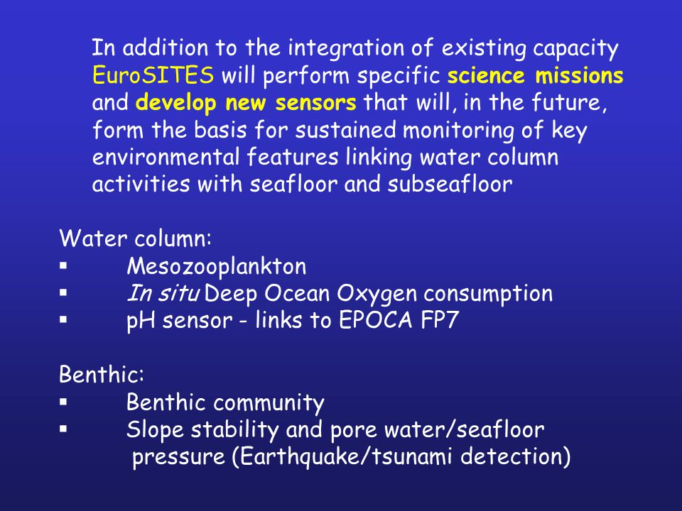 In addition to the integration of existing capacity EuroSITES will perform specific science missions and develop new sensors that will, in the future, form the basis for sustained monitoring of key environmental features linking water column activities with seafloor and subseafloor Water column:  Mesozooplankton  In situ Deep Ocean Oxygen consumption  pH sensor - links to EPOCA FP7 Benthic:  Benthic community  Slope stability and pore water/seafloor pressure (Earthquake/tsunami detection)