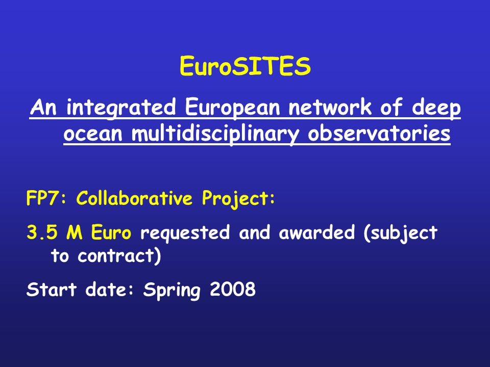 EuroSITES An integrated European network of deep ocean multidisciplinary observatories FP7: Collaborative Project: 3.5 M Euro requested and awarded (subject to contract) Start date: Spring 2008