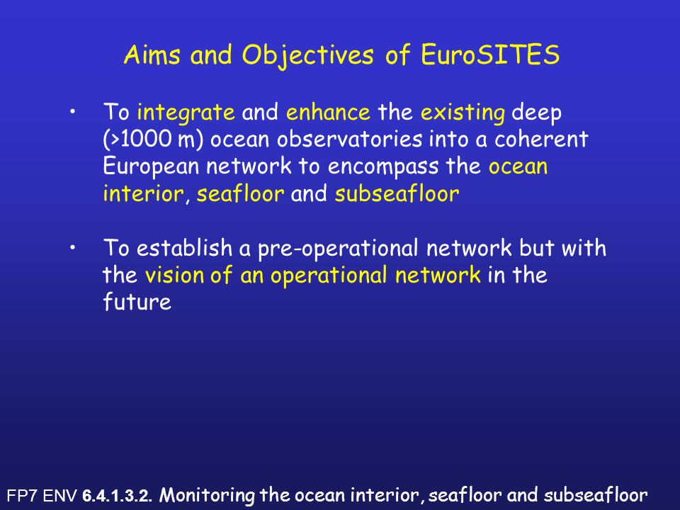 Aims and Objectives of EuroSITES To integrate and enhance the existing deep (>1000 m) ocean observatories into a coherent European network to encompass the ocean interior, seafloor and subseafloor To establish a pre-operational network but with the vision of an operational network in the future FP7 ENV 6.4.1.3.2.