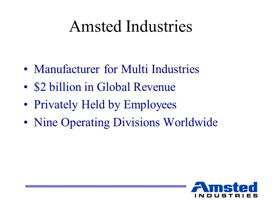 Amsted Industries Manufacturer for Multi Industries $2 billion in Global Revenue Privately Held by Employees Nine Operating Divisions Worldwide