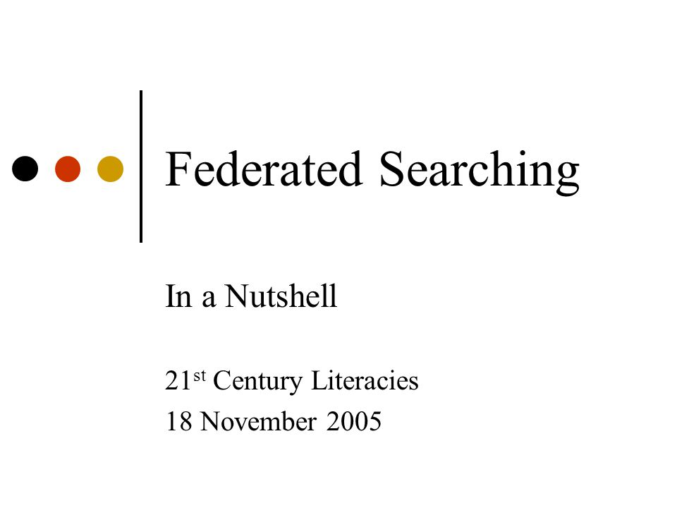 Federated Searching In a Nutshell 21 st Century Literacies 18 November 2005