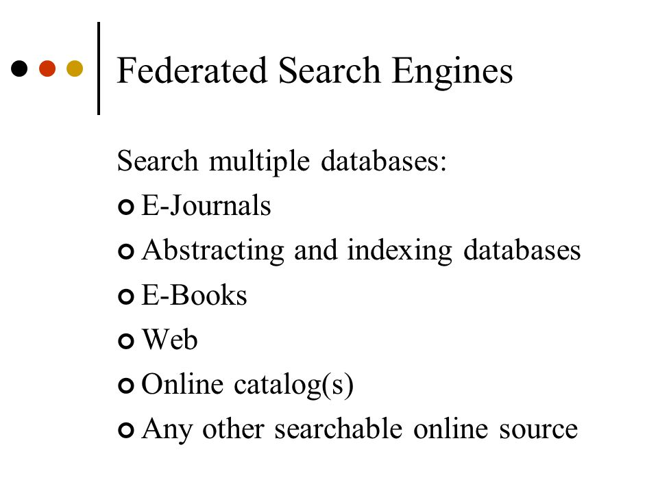 Federated Search Engines Search multiple databases: E-Journals Abstracting and indexing databases E-Books Web Online catalog(s) Any other searchable online source