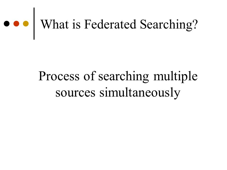What is Federated Searching? Process of searching multiple sources simultaneously