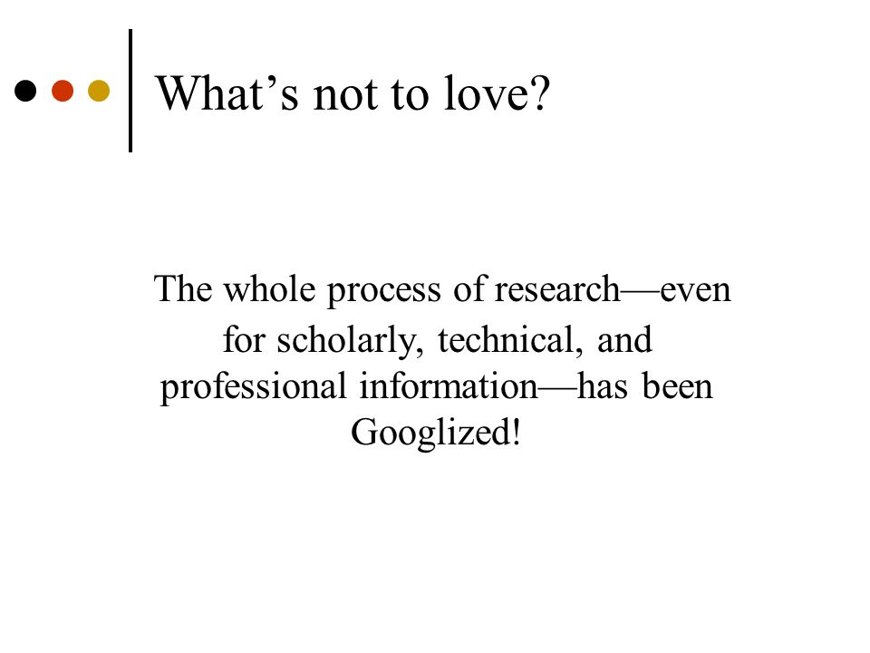 What's not to love? The whole process of research—even for scholarly, technical, and professional information—has been Googlized!