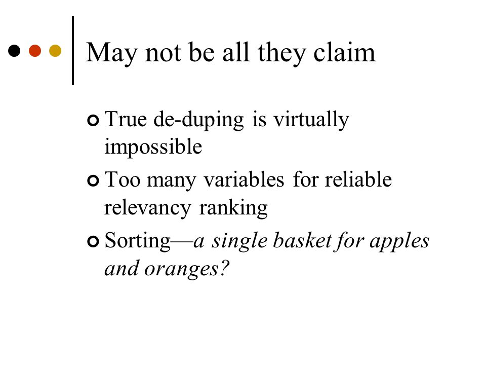 May not be all they claim True de-duping is virtually impossible Too many variables for reliable relevancy ranking Sorting—a single basket for apples and oranges