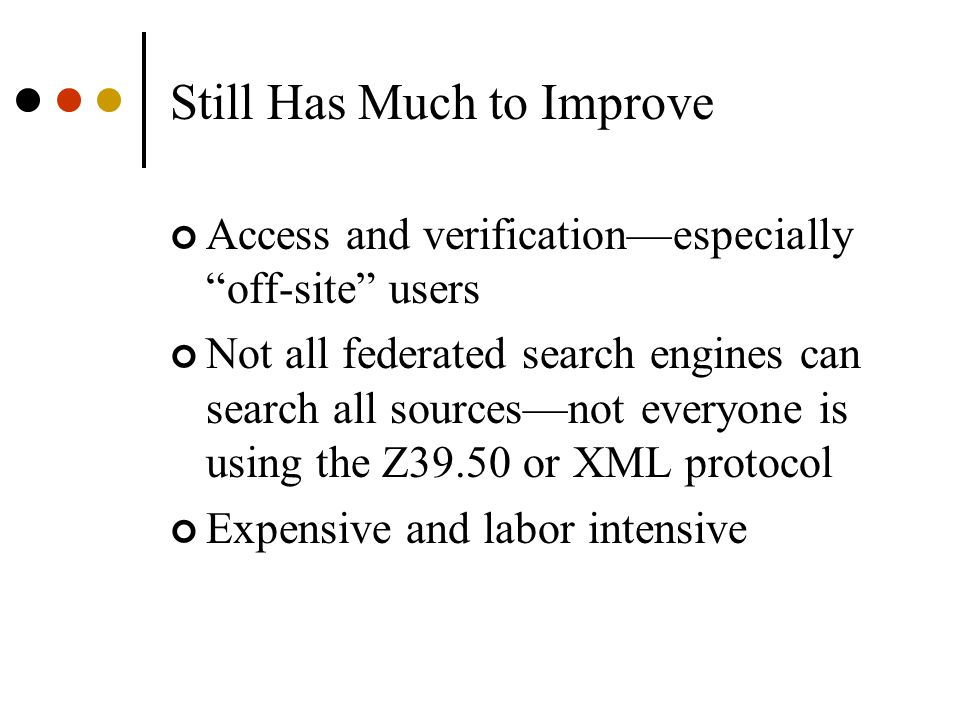 Still Has Much to Improve Access and verification—especially off-site users Not all federated search engines can search all sources—not everyone is using the Z39.50 or XML protocol Expensive and labor intensive