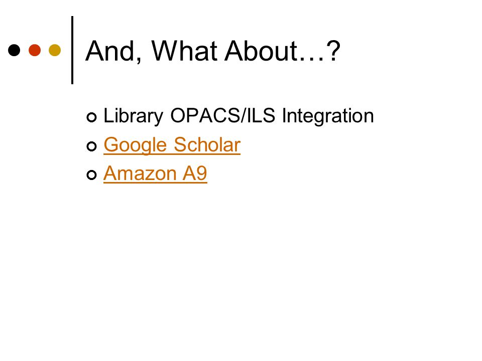 And, What About… Library OPACS/ILS Integration Google Scholar Amazon A9