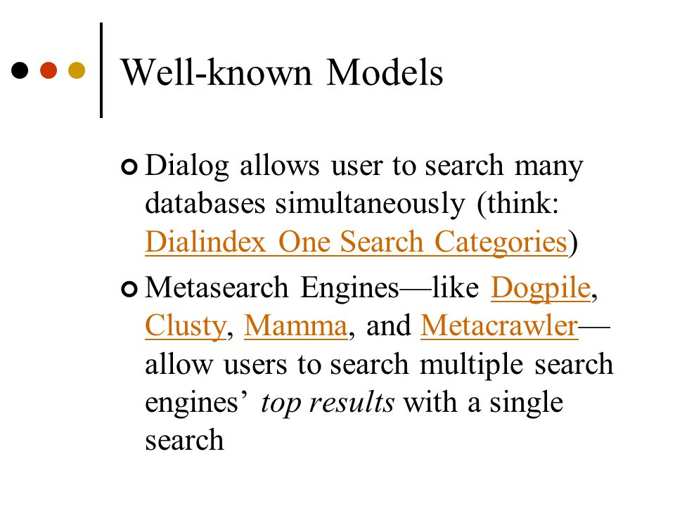 Well-known Models Dialog allows user to search many databases simultaneously (think: Dialindex One Search Categories) Dialindex One Search Categories Metasearch Engines—like Dogpile, Clusty, Mamma, and Metacrawler— allow users to search multiple search engines' top results with a single searchDogpile ClustyMammaMetacrawler