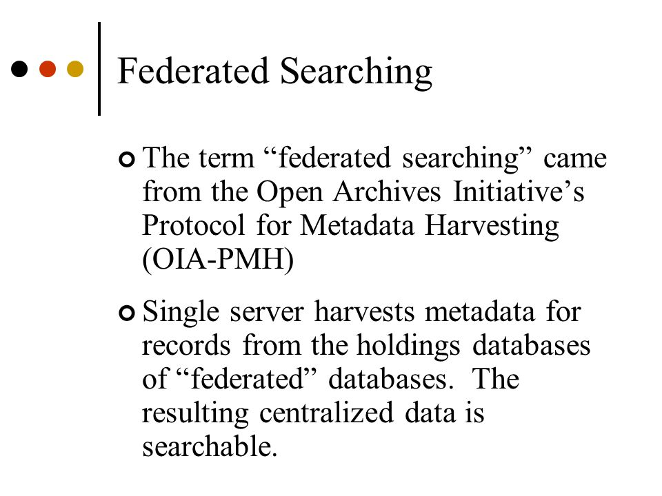 """Federated Searching The term """"federated searching"""" came from the Open Archives Initiative's Protocol for Metadata Harvesting (OIA-PMH) Single server h"""