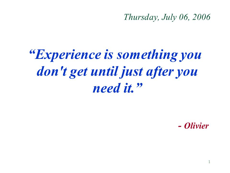 """1 Thursday, July 06, 2006 """"Experience is something you don't get until just after you need it."""" - Olivier"""