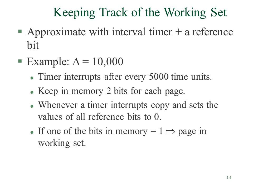 14 Keeping Track of the Working Set §Approximate with interval timer + a reference bit §Example:  = 10,000 l Timer interrupts after every 5000 time u