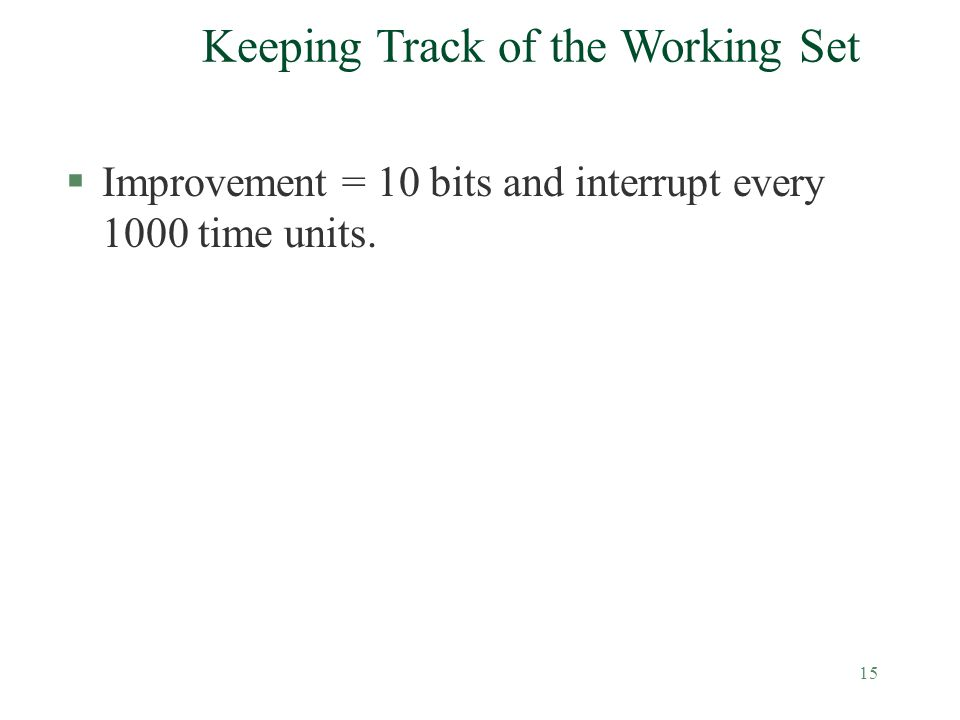 15 Keeping Track of the Working Set §Improvement = 10 bits and interrupt every 1000 time units.