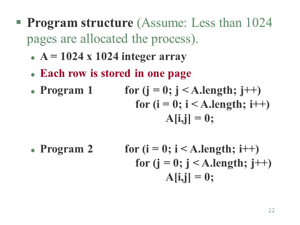 22 §Program structure (Assume: Less than 1024 pages are allocated the process). l A = 1024 x 1024 integer array l Each row is stored in one page l Pro
