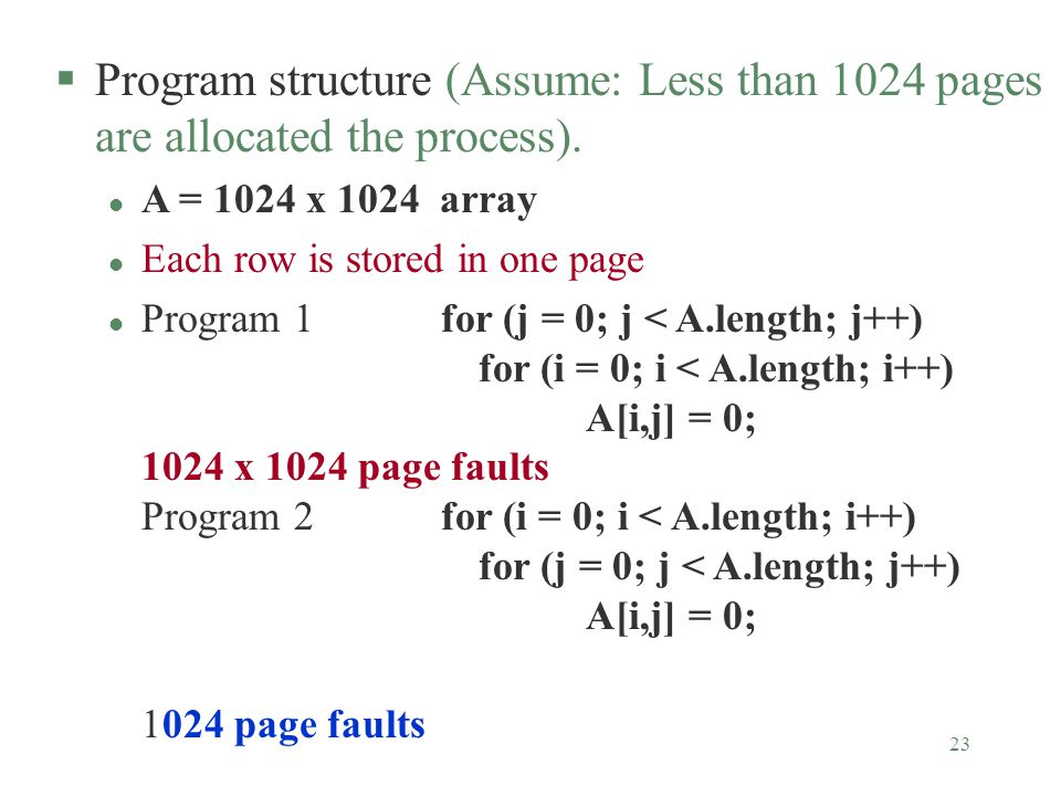 23 §Program structure (Assume: Less than 1024 pages are allocated the process). l A = 1024 x 1024 array l Each row is stored in one page l Program 1 f