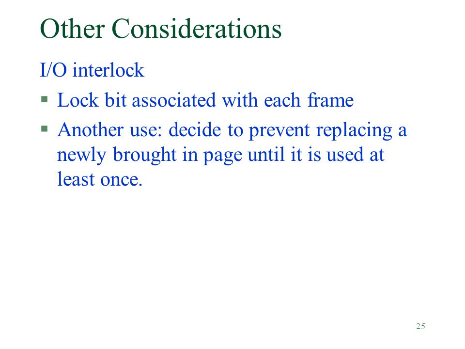 25 Other Considerations I/O interlock §Lock bit associated with each frame §Another use: decide to prevent replacing a newly brought in page until it