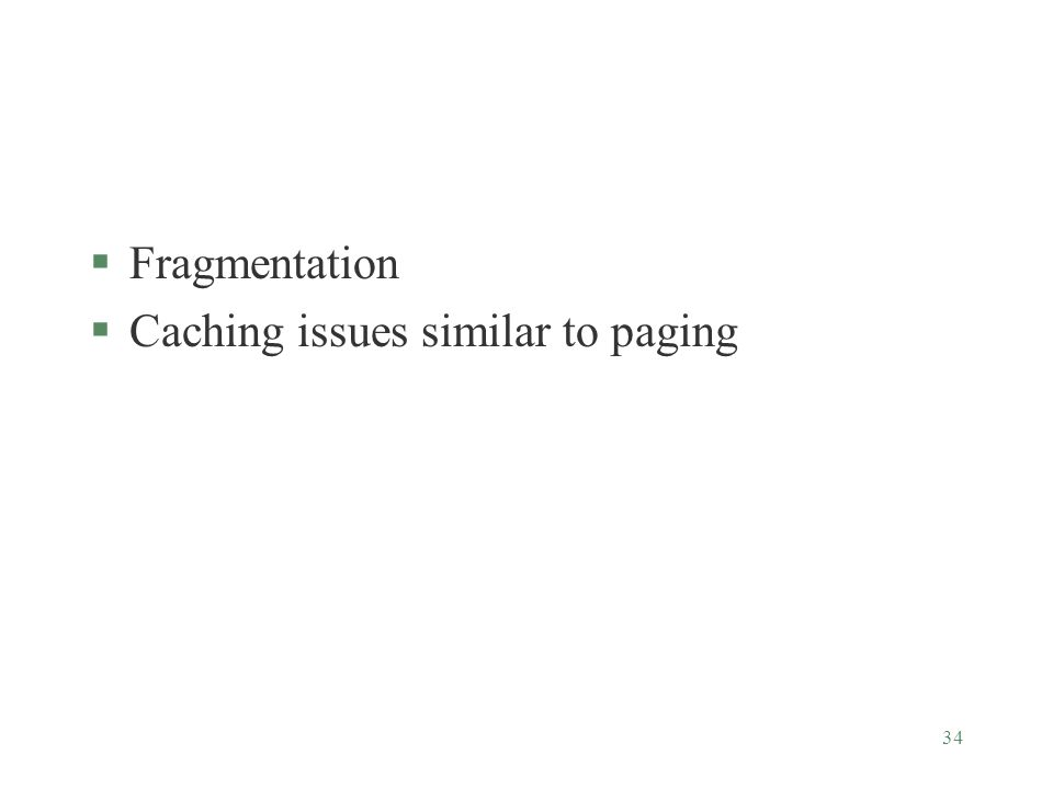 34 §Fragmentation §Caching issues similar to paging
