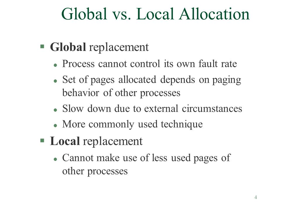 4 Global vs. Local Allocation §Global replacement l Process cannot control its own fault rate l Set of pages allocated depends on paging behavior of o