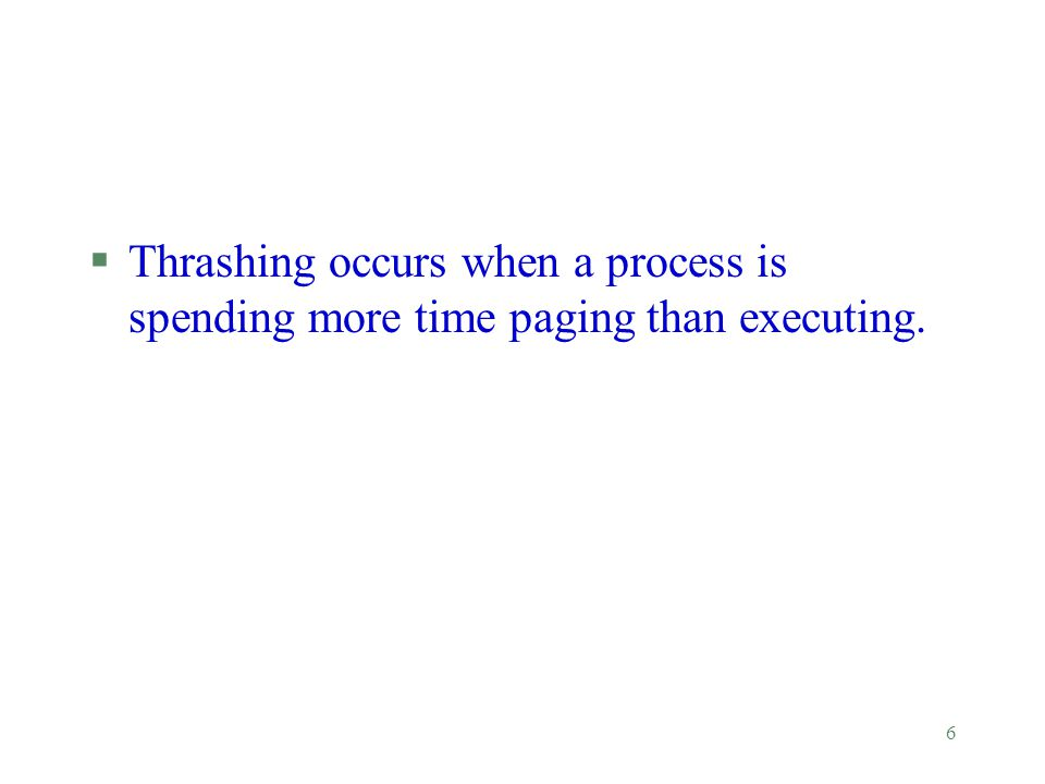 6 §Thrashing occurs when a process is spending more time paging than executing.