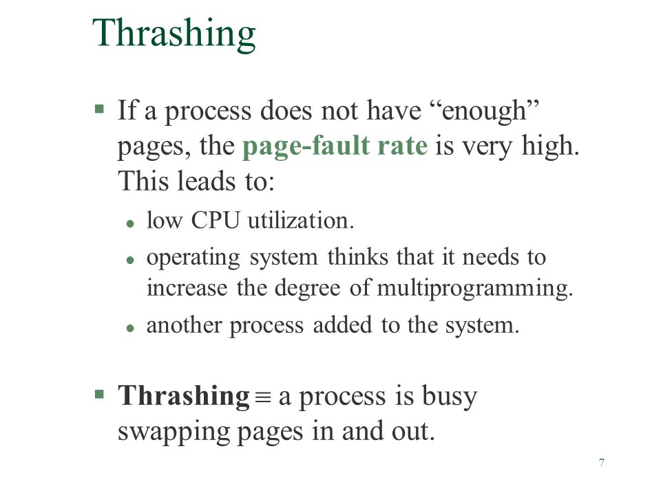 """7 Thrashing §If a process does not have """"enough"""" pages, the page-fault rate is very high. This leads to: l low CPU utilization. l operating system thi"""