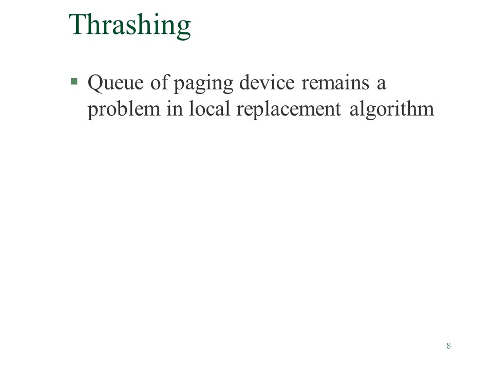 8 Thrashing §Queue of paging device remains a problem in local replacement algorithm