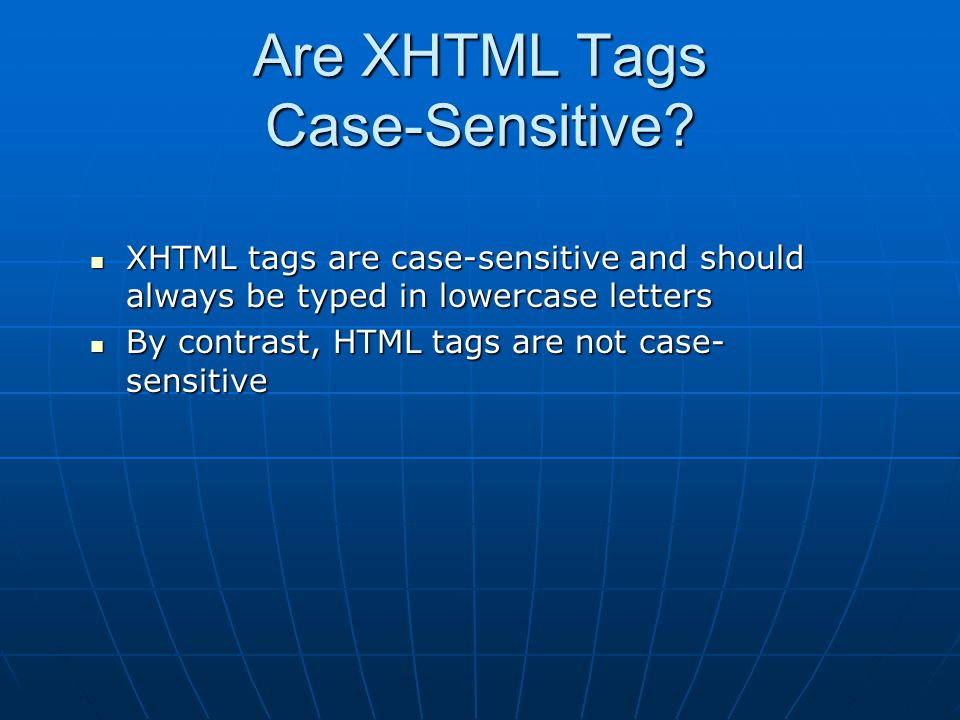 Are XHTML Tags Case-Sensitive? XHTML tags are case-sensitive and should always be typed in lowercase letters XHTML tags are case-sensitive and should