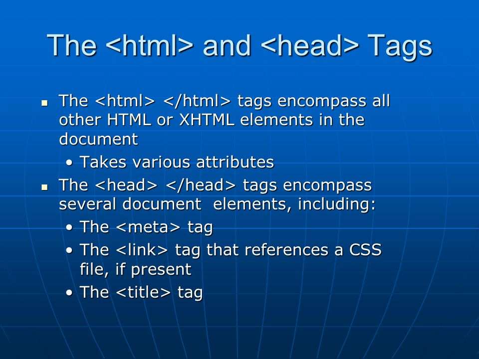 The and Tags The tags encompass all other HTML or XHTML elements in the document The tags encompass all other HTML or XHTML elements in the document Takes various attributesTakes various attributes The tags encompass several document elements, including: The tags encompass several document elements, including: The tagThe tag The tag that references a CSS file, if presentThe tag that references a CSS file, if present The tagThe tag