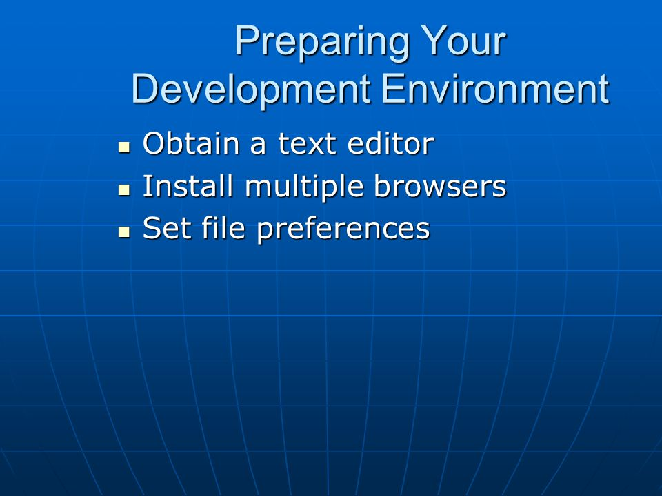Preparing Your Development Environment Obtain a text editor Obtain a text editor Install multiple browsers Install multiple browsers Set file preferences Set file preferences