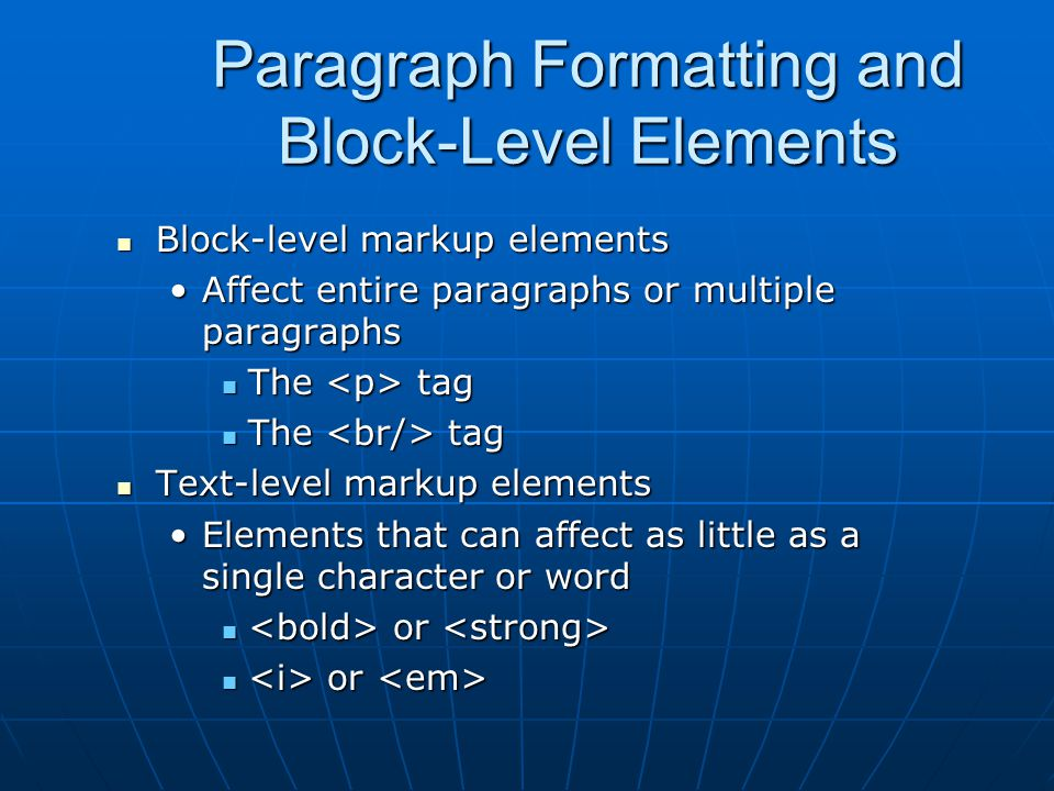 Paragraph Formatting and Block-Level Elements Block-level markup elements Block-level markup elements Affect entire paragraphs or multiple paragraphsA