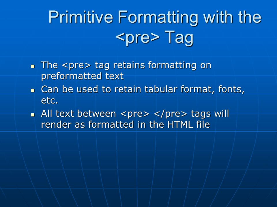 Primitive Formatting with the Tag The tag retains formatting on preformatted text The tag retains formatting on preformatted text Can be used to retain tabular format, fonts, etc.