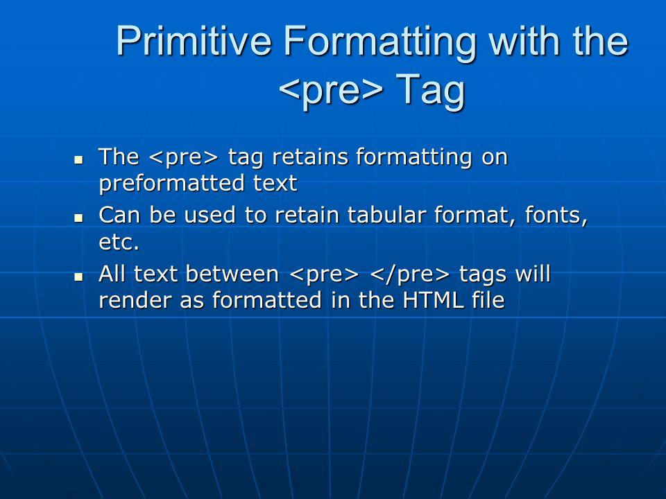 Primitive Formatting with the Tag The tag retains formatting on preformatted text The tag retains formatting on preformatted text Can be used to retai