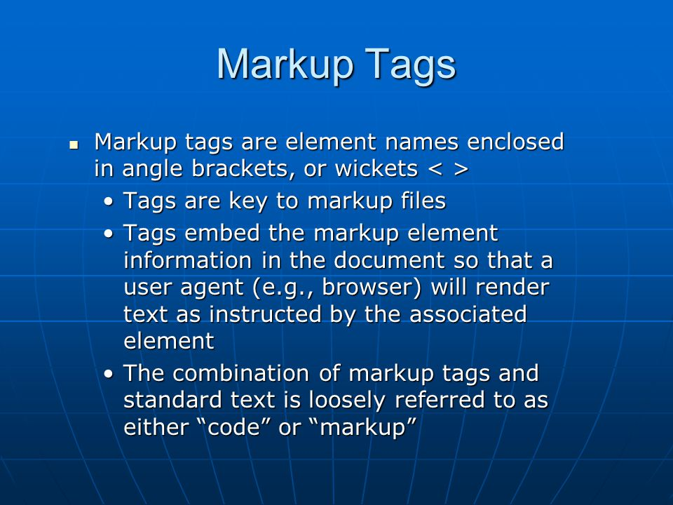 Markup Tags Markup tags are element names enclosed in angle brackets, or wickets Markup tags are element names enclosed in angle brackets, or wickets Tags are key to markup filesTags are key to markup files Tags embed the markup element information in the document so that a user agent (e.g., browser) will render text as instructed by the associated elementTags embed the markup element information in the document so that a user agent (e.g., browser) will render text as instructed by the associated element The combination of markup tags and standard text is loosely referred to as either code or markup The combination of markup tags and standard text is loosely referred to as either code or markup