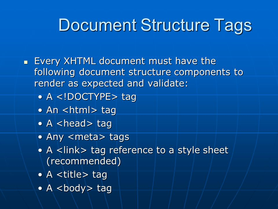 Document Structure Tags Every XHTML document must have the following document structure components to render as expected and validate: Every XHTML document must have the following document structure components to render as expected and validate: A tagA tag An tagAn tag A tagA tag Any tagsAny tags A tag reference to a style sheet (recommended)A tag reference to a style sheet (recommended) A tagA tag