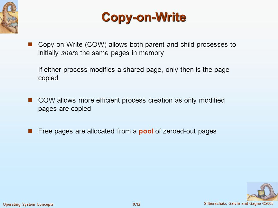 9.12 Silberschatz, Galvin and Gagne ©2005 Operating System Concepts Copy-on-Write Copy-on-Write (COW) allows both parent and child processes to initially share the same pages in memory If either process modifies a shared page, only then is the page copied COW allows more efficient process creation as only modified pages are copied Free pages are allocated from a pool of zeroed-out pages