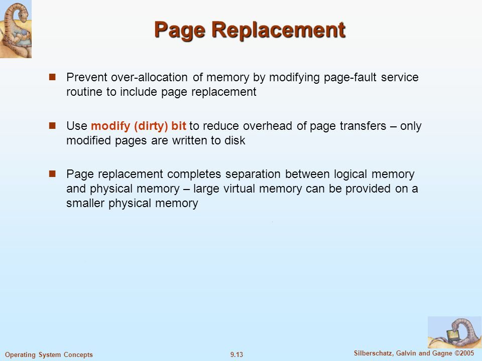 9.13 Silberschatz, Galvin and Gagne ©2005 Operating System Concepts Page Replacement Prevent over-allocation of memory by modifying page-fault service routine to include page replacement Use modify (dirty) bit to reduce overhead of page transfers – only modified pages are written to disk Page replacement completes separation between logical memory and physical memory – large virtual memory can be provided on a smaller physical memory