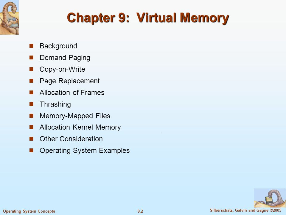 9.2 Silberschatz, Galvin and Gagne ©2005 Operating System Concepts Chapter 9: Virtual Memory Background Demand Paging Copy-on-Write Page Replacement Allocation of Frames Thrashing Memory-Mapped Files Allocation Kernel Memory Other Consideration Operating System Examples