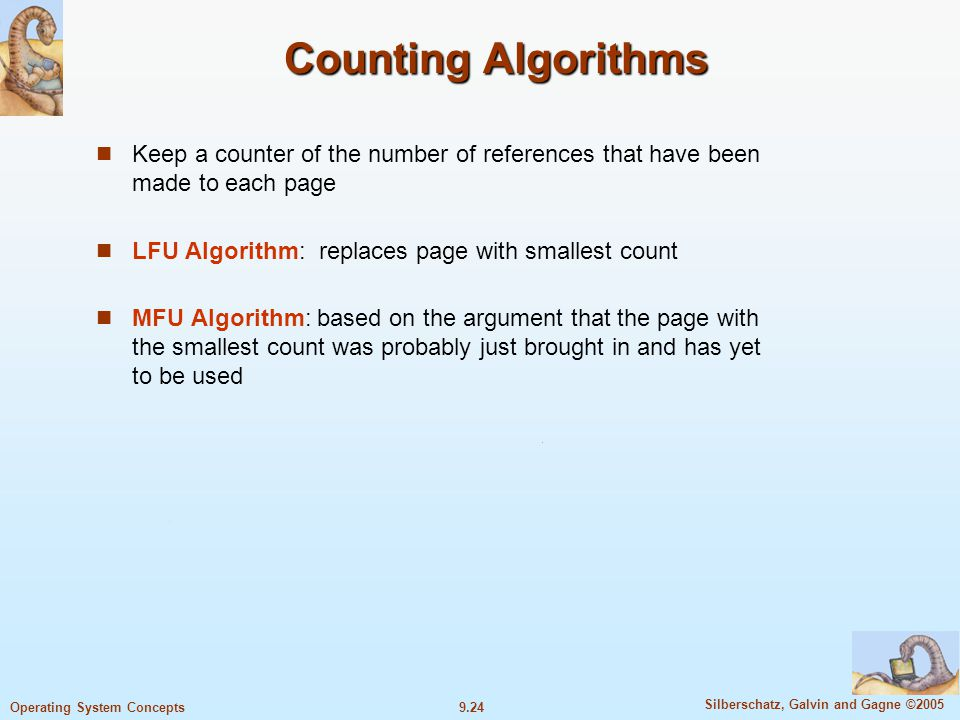 9.24 Silberschatz, Galvin and Gagne ©2005 Operating System Concepts Counting Algorithms Keep a counter of the number of references that have been made to each page LFU Algorithm: replaces page with smallest count MFU Algorithm: based on the argument that the page with the smallest count was probably just brought in and has yet to be used