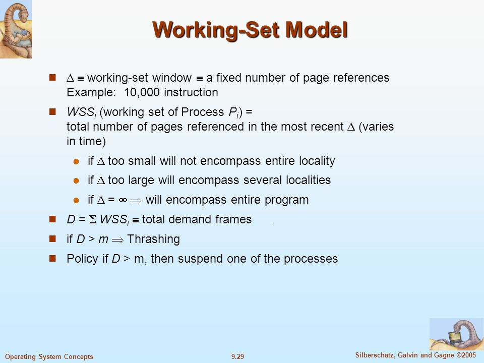 9.29 Silberschatz, Galvin and Gagne ©2005 Operating System Concepts Working-Set Model   working-set window  a fixed number of page references Example: 10,000 instruction WSS i (working set of Process P i ) = total number of pages referenced in the most recent  (varies in time) if  too small will not encompass entire locality if  too large will encompass several localities if  =   will encompass entire program D =  WSS i  total demand frames if D > m  Thrashing Policy if D > m, then suspend one of the processes