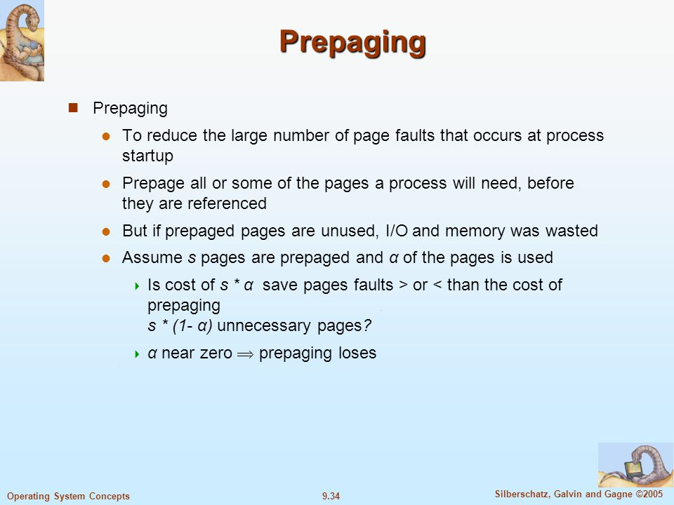 9.34 Silberschatz, Galvin and Gagne ©2005 Operating System Concepts Prepaging Prepaging Prepaging To reduce the large number of page faults that occurs at process startup Prepage all or some of the pages a process will need, before they are referenced But if prepaged pages are unused, I/O and memory was wasted Assume s pages are prepaged and α of the pages is used  Is cost of s * α save pages faults > or < than the cost of prepaging s * (1- α) unnecessary pages.