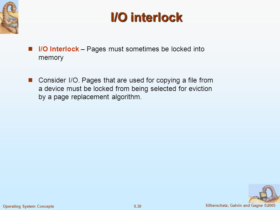 9.38 Silberschatz, Galvin and Gagne ©2005 Operating System Concepts I/O interlock I/O interlock I/O Interlock – Pages must sometimes be locked into memory Consider I/O.