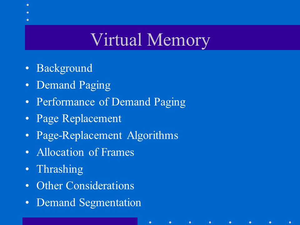 Virtual Memory Background Demand Paging Performance of Demand Paging Page Replacement Page-Replacement Algorithms Allocation of Frames Thrashing Other