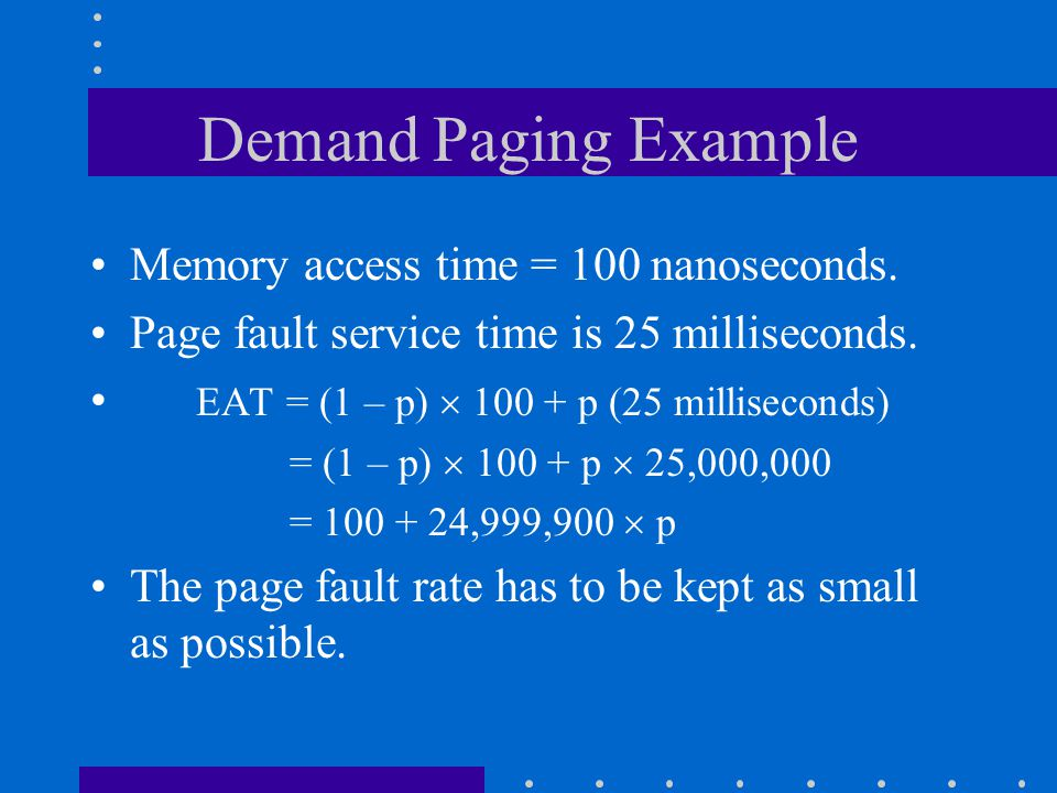 Demand Paging Example Memory access time = 100 nanoseconds. Page fault service time is 25 milliseconds. EAT = (1 – p)  100 + p (25 milliseconds) = (1