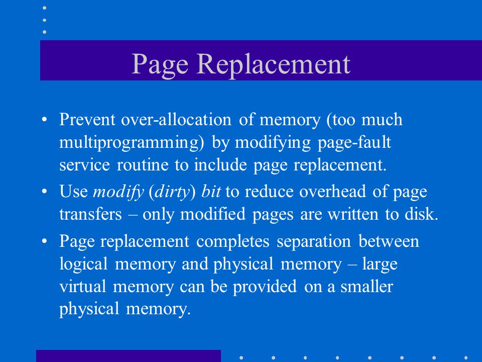 Page Replacement Prevent over-allocation of memory (too much multiprogramming) by modifying page-fault service routine to include page replacement. Us