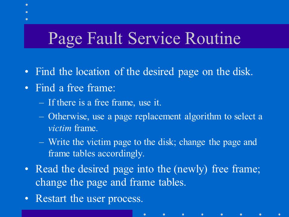Page Fault Service Routine Find the location of the desired page on the disk. Find a free frame: –If there is a free frame, use it. –Otherwise, use a