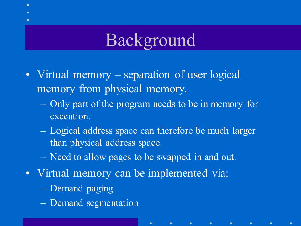 Background Virtual memory – separation of user logical memory from physical memory. –Only part of the program needs to be in memory for execution. –Lo