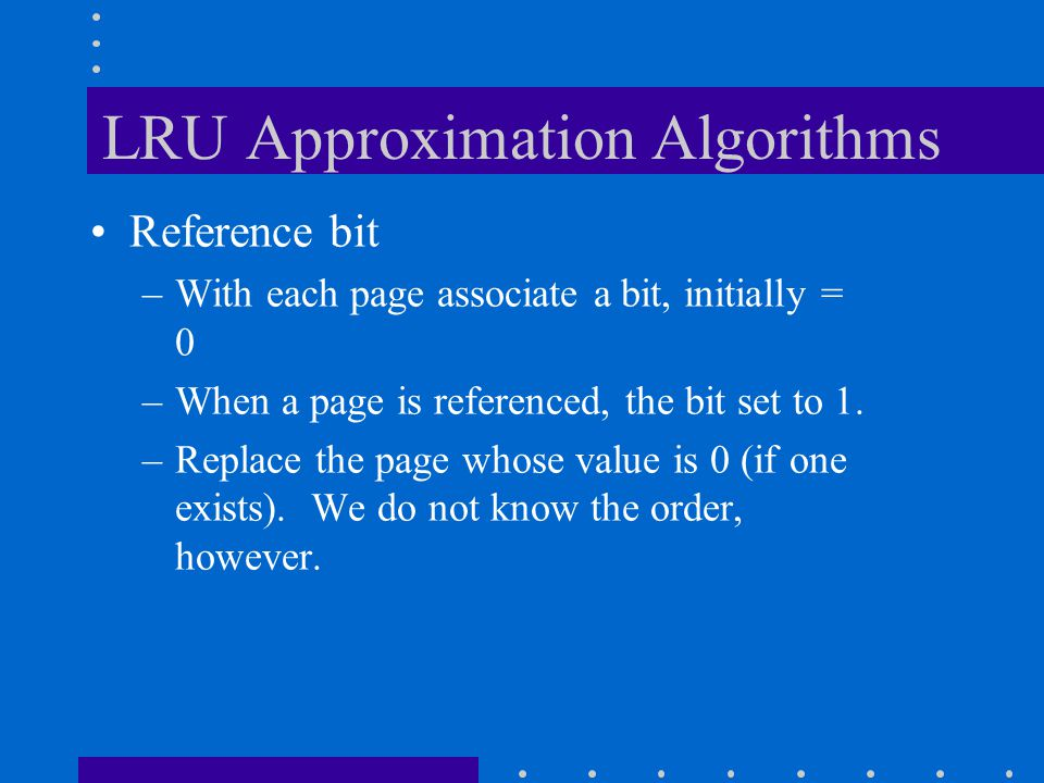 LRU Approximation Algorithms Reference bit –With each page associate a bit, initially = 0 –When a page is referenced, the bit set to 1. –Replace the p