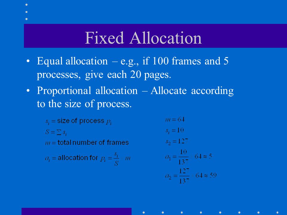 Fixed Allocation Equal allocation – e.g., if 100 frames and 5 processes, give each 20 pages. Proportional allocation – Allocate according to the size