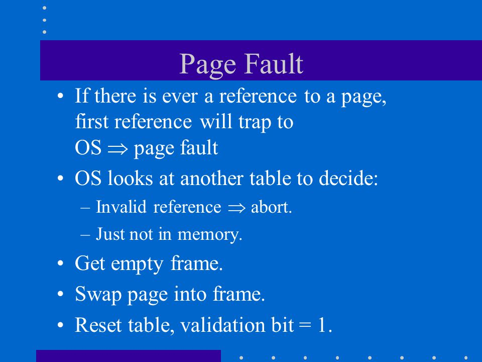 Page Fault If there is ever a reference to a page, first reference will trap to OS  page fault OS looks at another table to decide: –Invalid referenc